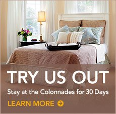 Try Us Out. Stay at the Colonnades for 30 days. Learn More